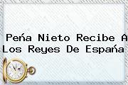 <b>Peña Nieto</b> Recibe A Los Reyes De España