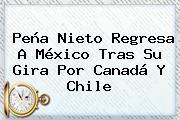 <b>Peña Nieto</b> Regresa A México Tras Su Gira Por <b>Canadá</b> Y Chile