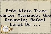 <b>Peña Nieto Tiene Cáncer</b> Avanzado, Que Renuncie: Rafael Loret De <b>...</b>