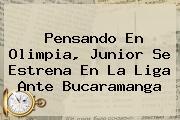 Pensando En Olimpia, <b>Junior</b> Se Estrena En La Liga Ante Bucaramanga