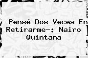 ?Pensé Dos Veces En Retirarme?: <b>Nairo Quintana</b>