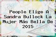 People Elige A <b>Sandra Bullock</b> La Mujer Más Bella De 2015