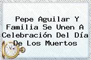 Pepe Aguilar Y Familia Se Unen A Celebración Del <b>Día De Los Muertos</b>
