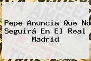 <b>Pepe</b> Anuncia Que No Seguirá En El Real Madrid