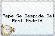 <b>Pepe</b> Se Despide Del Real Madrid