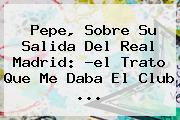 <b>Pepe</b>, Sobre Su Salida Del Real Madrid: ?el Trato Que Me Daba El Club ...