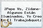 """¿<b>Pepe</b> Vs. Zidane? Algunos Están Iluminados, Yo Creo En El Trabajo"""""""