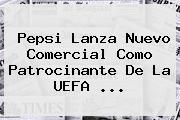 Pepsi Lanza Nuevo Comercial Como Patrocinante De La <b>UEFA</b> <b>...</b>