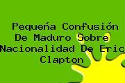 Pequeña Confusión De Maduro Sobre Nacionalidad De <b>Eric Clapton</b>