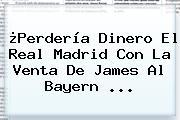 ¿Perdería Dinero El Real Madrid Con La Venta De James Al <b>Bayern</b> ...
