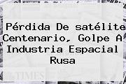 Pérdida De <b>satélite Centenario</b>, Golpe A Industria Espacial Rusa