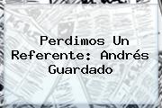 Perdimos Un Referente: Andrés Guardado