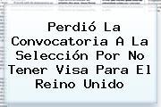 Perdió La Convocatoria A La Selección Por No Tener Visa Para El Reino Unido