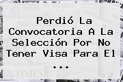Perdió La Convocatoria A La Selección Por No Tener Visa Para El ...