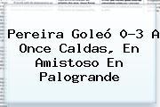 Pereira Goleó 0-3 A Once Caldas, En Amistoso En Palogrande