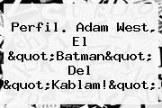 "Perfil. <b>Adam West</b>, El ""Batman"" Del ""Kablam!"""