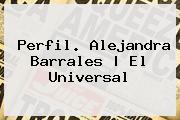 Perfil. <b>Alejandra Barrales</b> | El Universal