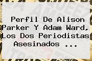 Perfil De <b>Alison Parker</b> Y Adam Ward, Los Dos Periodistas Asesinados <b>...</b>