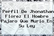 Perfil De <b>Jhonathan Florez</b> El Hombre Pajaro Que Murio En Su Ley