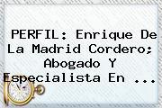 PERFIL: <b>Enrique De La Madrid</b> Cordero; Abogado Y Especialista En <b>...</b>