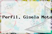 Perfil. <b>Gisela Mota</b>