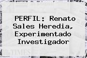 PERFIL: <b>Renato Sales Heredia</b>, Experimentado Investigador