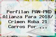 Perfilan <b>PAN</b>-<b>PRD Alianza</b> Para <b>2018</b>/ Crimen Roba 21 Carros Por ...