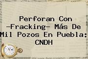 Perforan Con ?<b>Fracking</b>? Más De Mil Pozos En Puebla: CNDH