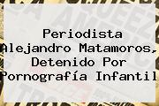 Periodista <b>Alejandro Matamoros</b>, Detenido Por Pornografía Infantil