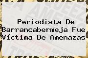 Periodista De Barrancabermeja Fue Víctima De Amenazas