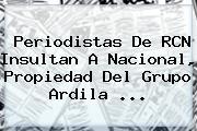 Periodistas De RCN Insultan A <b>Nacional</b>, Propiedad Del Grupo Ardila ...