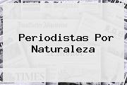 <b>Periodistas</b> Por Naturaleza