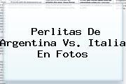 Perlitas De <b>Argentina Vs</b>. <b>Italia</b> En Fotos