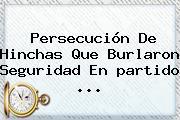 Persecución De Hinchas Que Burlaron Seguridad En <b>partido</b> ...