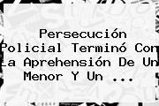 Persecución Policial Terminó Con La Aprehensión De Un Menor Y Un ...
