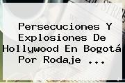 Persecuciones Y Explosiones De Hollywood En Bogotá Por Rodaje ...