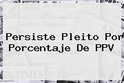 <i>Persiste Pleito Por Porcentaje De PPV</i>