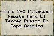 Perú 2-0 Paraguay: Repite Perú El Tercer Puesto En <b>Copa América</b>