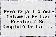 <b>Perú</b> Cayó 1-0 Ante <b>Colombia</b> En Los Penales Y Se Despidió De La <b>...</b>