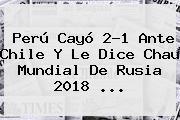 <b>Perú</b> Cayó 2-1 Ante <b>Chile</b> Y Le Dice Chau Mundial De Rusia 2018 ...