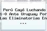 Perú Cayó Luchando 1-0 Ante Uruguay Por Las Eliminatorias En <b>...</b>
