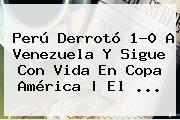 <b>Perú</b> Derrotó 1-0 A <b>Venezuela</b> Y Sigue Con Vida En Copa América   El <b>...</b>