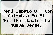 Perú Empató 0-0 Con Colombia En El <b>MetLife Stadium</b> De Nueva Jersey