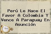 <b>Perú</b> Le Hace El Favor A Colombia Y Vence A <b>Paraguay</b> En Asunción