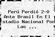 <b>Perú</b> Perdió 2-0 Ante <b>Brasil</b> En El Estadio Nacional Por Las ...