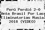 <b>Perú</b> Perdió 2-0 Ante <b>Brasil</b> Por Las Eliminatorias Rusia 2018 (VIDEO)