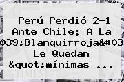 Perú Perdió 2-1 Ante <b>Chile</b>: A La &#039;Blanquirroja&#039; Le Quedan &quot;mínimas ...