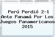 Perú Perdió 2-1 Ante Panamá Por Los <b>Juegos Panamericanos 2015</b>
