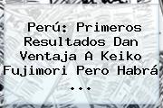 Perú: Primeros Resultados Dan Ventaja A <b>Keiko Fujimori</b> Pero Habrá <b>...</b>