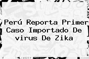 Perú Reporta Primer Caso Importado De <b>virus</b> De <b>Zika</b>
